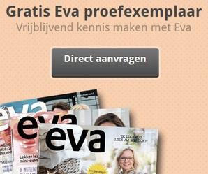 Eva Magazine eens gratis lezen?Een magazine voor iedereen met hedendaagse dingen en prachtige verhalen en foto's. Vraag het ne gratis en vrijblijvend aan.